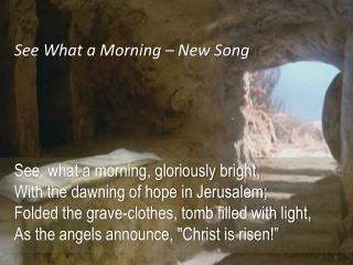 See, what a morning, gloriously bright, With the dawning of hope in Jerusalem;