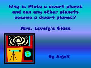 Why is Pluto a dwarf planet and can any other planets become a dwarf planet? Mrs.  Lively's  Class