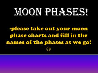 -please take out your moon  phase  charts and fill in the names of the phases as we go!  