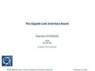The Gigabit Link Interface Board Paschalis VICHOUDIS CERN PH-ESE-BE on behalf of the GLIB team