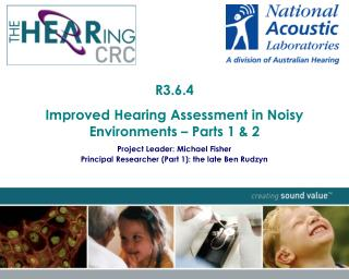 R3.6.4  Improved Hearing Assessment in Noisy Environments – Parts 1 & 2 Project Leader: Michael Fisher  Principal Re