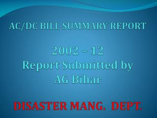 AC/DC BILL SUMMARY REPORT 2002 – 12 Report Submitted by  AG Bihar DISASTER MANG. DEPT.