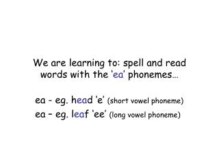 We are learning to: spell and read words with the ' ea ' phonemes…