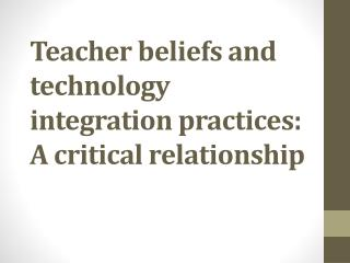 Teacher beliefs and technology integration practices: A critical relationship