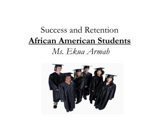 Success and Retention  African American  Students Ms. Ekua  Armah