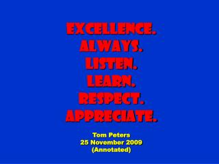 Excellence. Always. Listen. Learn. Respect. Appreciate. Tom Peters 25 November 2009 (Annotated)