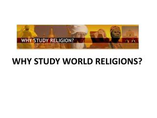 WHY STUDY WORLD RELIGIONS?