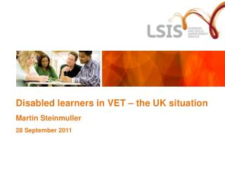 Disabled learners in VET – the UK situation Martin Steinmuller 28 September 2011