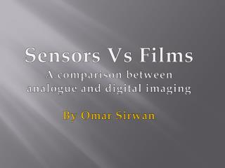 Sensors Vs Films A comparison between analogue and digital imaging By Omar  Sirwan