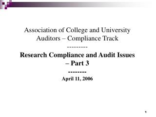 Association of College and University Auditors   Compliance Track --------- Research Compliance and Audit Issues   Part