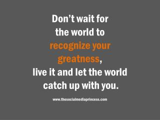Don't wait for  the world to  recognize your  greatness , live it and let the world