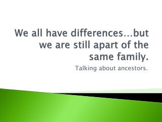 We all have differences…but we are still apart of the same family.