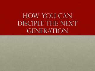 How you Can Disciple the next generation