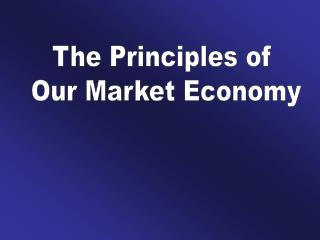 The Principles of  Our Market Economy