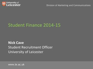 Student Finance 2014-15 Nick Cave Student Recruitment Officer University  of Leicester