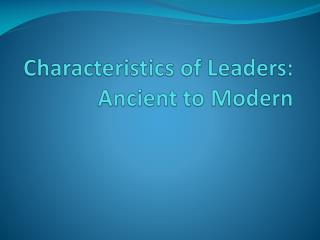 Characteristics of Leaders:  Ancient to Modern