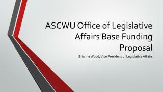 ASCWU Office of Legislative Affairs Base Funding Proposal