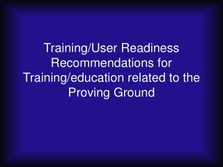 Training/User Readiness Recommendations for Training/education related to the Proving Ground