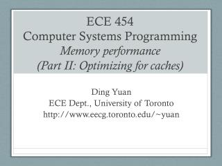 ECE 454  Computer Systems Programming Memory performance (Part II: Optimizing for caches)