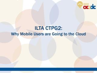 ILTA CTPG2:   Why Mobile Users are Going to the Cloud