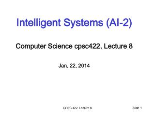 Intelligent Systems (AI-2) Computer Science  cpsc422 , Lecture  8 Jan, 22, 2014