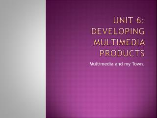 Unit 6: Developing Multimedia Products