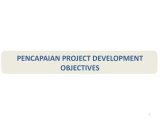 PENCAPAIAN PROJECT DEVELOPMENT OBJECTIVES