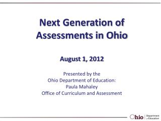 Next Generation of Assessments in Ohio August 1 ,  2012 Presented by the