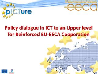 Policy dialogue in ICT to an Upper level for  Reinforced EU-EECA  Cooperation