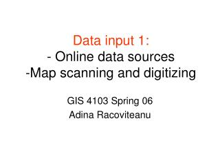 Data input 1: -  Online data sources -Map scanning and digitizing