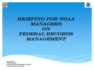 Briefing for NOAA Managers on Federal Records Management Presented by: NOAA/CAO/AIMO