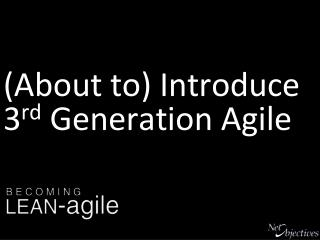 (About to) Introduce 3 rd  Generation Agile