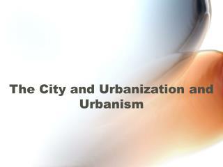 The City and Urbanization and Urbanism