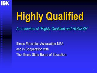 "Highly Qualified An overview of ""Highly Qualified and HOUSSE"" Illinois Education Association-NEA"