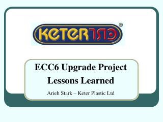 ECC6 Upgrade Project Lessons Learned  Arieh Stark   Keter Plastic Ltd