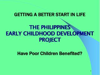 GETTING A BETTER START IN LIFE  THE PHILIPPINES  EARLY CHILDHOOD DEVELOPMENT PROJECT  Have Poor Children Benefited