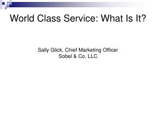 World Class Service: What Is It? Sally Glick, Chief Marketing Officer Sobel & Co. LLC