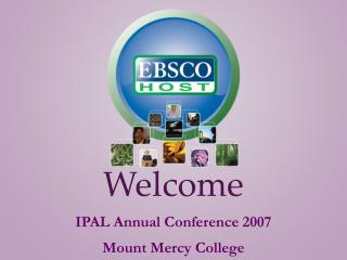 Welcome IPAL Annual Conference 2007 Mount Mercy College