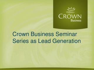 Crown Business Seminar Series as Lead Generation