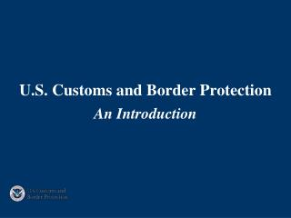 U.S. Customs and Border Protection An Introduction