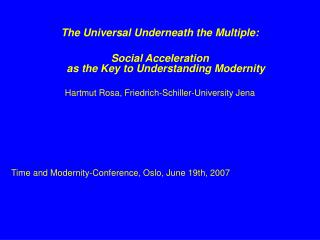 The Universal Underneath the Multiple:  Social Acceleration  as the Key to Understanding Modernity Hartmut Rosa, Friedri