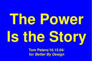 The Power Is the Story Tom Peters/10.15.04/ for  Better By Design