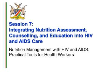 Session 7: Integrating Nutrition Assessment, Counselling, and Education into HIV and AIDS Care