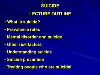 SUICIDE LECTURE OUTLINE What is suicide?  Prevalence rates  Mental disorder and suicide
