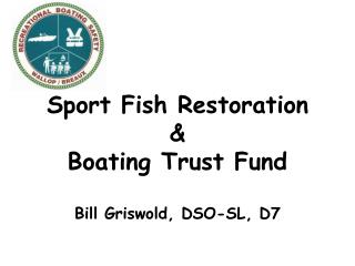 Sport Fish Restoration &  Boating Trust Fund Bill Griswold, DSO-SL, D7