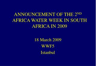 ANNOUNCEMENT OF THE 2 ND  AFRICA WATER WEEK IN SOUTH AFRICA IN 2009 18 March 2009 WWF5 Istanbul