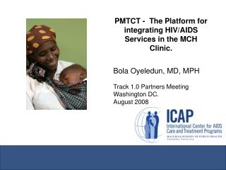 PMTCT -  The Platform for integrating HIV/AIDS Services in the MCH Clinic. Bola Oyeledun, MD, MPH