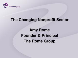 The Changing Nonprofit Sector Amy Rome Founder & Principal The Rome Group