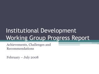 Institutional Development Working Group Progress Report