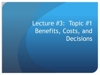 Lecture #3:  Topic #1 Benefits, Costs, and Decisions